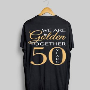 We Are Golden Together 50 Years shirt