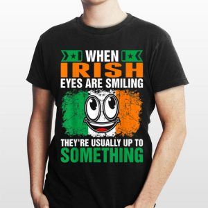 When Irish Eyes Are Smiling They're Usually Up To Something shirt