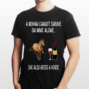 A Woman Cannot Survive On Wine Alone She Also Needs A Horse shirt