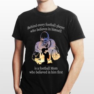 Behind Every Football Player Who Belives In Himself Is A Football Mom shirt
