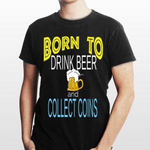 Born To Drink Beer And Collect Coins shirt