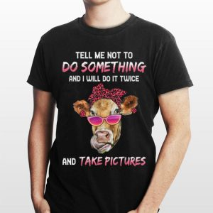 Cow Tell Me Not To Do Something And I Will Do it Twice And Take Picture shirt