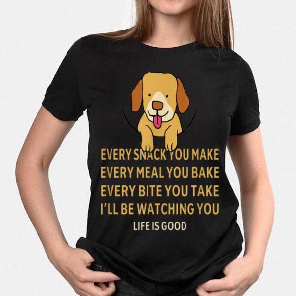 Dog Life Is Good Every Snack You Make Wbery Meal You Make Every Bite You Take shirt