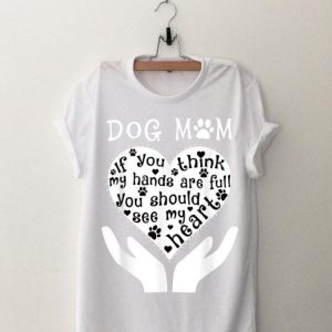 Dog Mom If You Think My Hands Are Full You Should See My Heart shirt