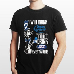 Dr. Seuss I Will Drink Bud Light Here Or There I Will Drink Bud Light Everywhere shirt
