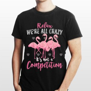 Flamingo Relax We're All Crazy It's Not A Competition shirt