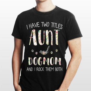 I Have Two Titles Aunt And Dog Mom And I Rock them Both Floral shirt