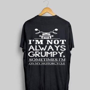 I'm Not Always Grumpy Sometime I'm On My Motocycle shirt