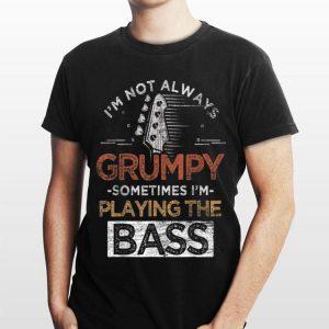 I'm Not Always Grumpy Sometimes I'm Playing The Bass shirt