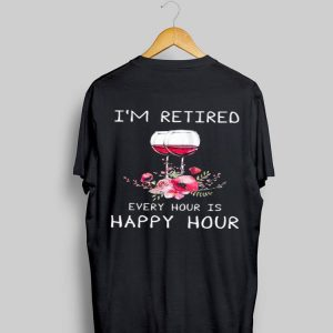 I'm Retired Every Hour Is Happy Hour Wine shirt