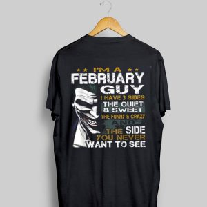 I'm a February Guy I Have 3 sides The Quiet And Sweet Joker shirt