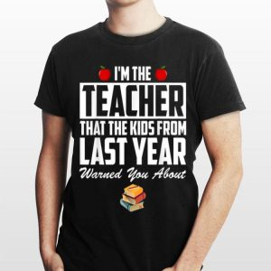 I'm the Teacher That The Kids From Last Year Warned You About shirt