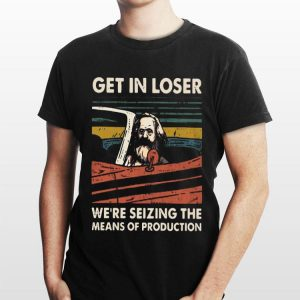 Karl Marx get in loser we're seizing the means of production vintage shirt