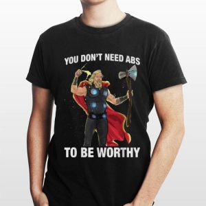 Marvel Thor You Don't Need Abs To Be Worthy shirt
