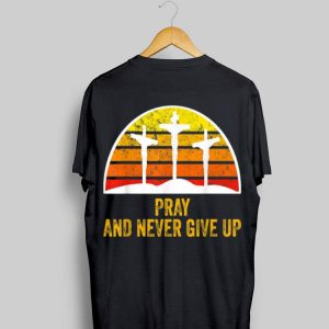 Pray and Never Give Up Faith Christian Vintage shirt