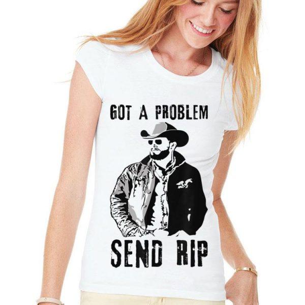 Rip Wheeler Got A Problem Send Rip shirt