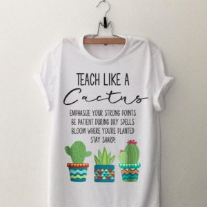Teach Like A Cactus Emphasize Your Strong Points Be Patient During Gry Spells Bloom Where You're Planted Stay Sharp shirt