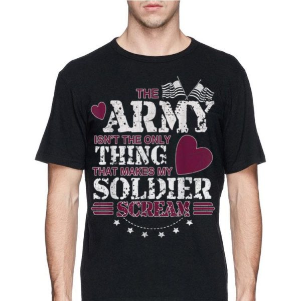 The Army Isn't The Only Thing That Makes My Soldier Scream American Flag shirt