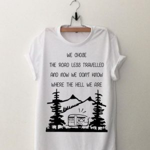 We Chose The Road Less Travelled We Dont Know The Hell shirt