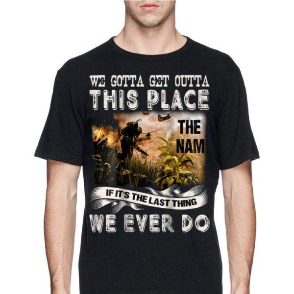 We Gotta Get Outta This Place The name If It's The Last Things We Ever Do shirt