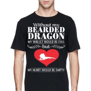 Without My Bearded Dragon My Wallet Would Be Full But My Heart Would Be Empty Lizard shirt