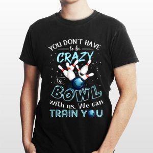 You Don't Have To Be Crazy To Bowl With Us We Can Train You shirt