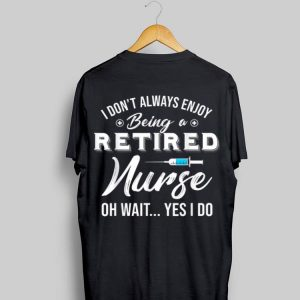 i Don't Always Enjoy Being A Retired Nurse Oh Wait Yes I Do shirt