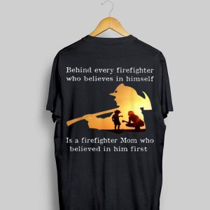 Behind Every Firefighter Who Believe In Himself Is A Firefighter Mom shirt