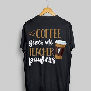 Coffee Gives Me Teacher Powers shirt
