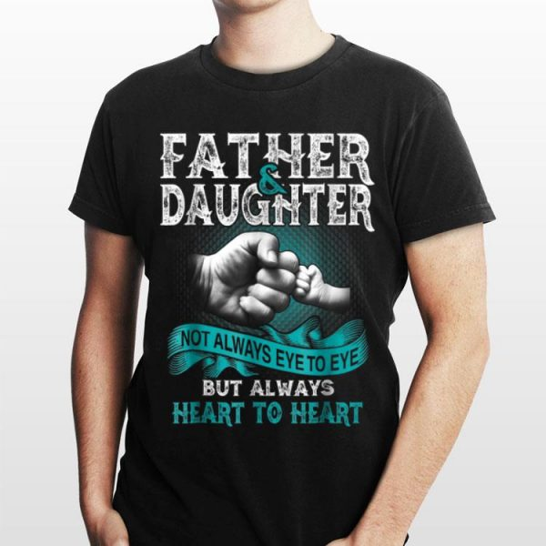 Father And Daughter Not Always Eye To Eye But Always Heart shirt