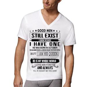 Good Men Still Exist I Have One He Born In October But I Am His Queen He Is My Whole World shirt