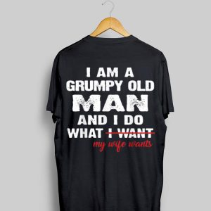 I Am A Grumpy Old Man and I Do What My Wife Wants shirt