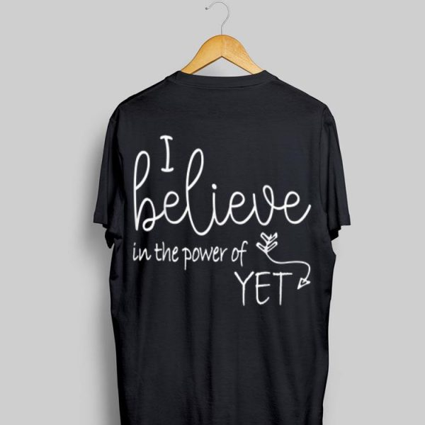 I Believe In The Power Of Yet shirt