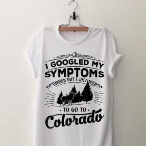 I Googled My Symptoms Turned Out Just Need To Go To Colorado shirt