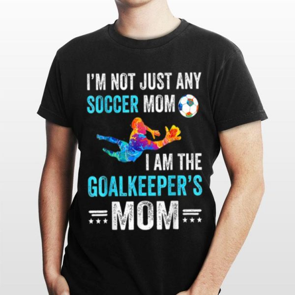 I'm Not Just Any Soccer Mom I Am The Goalkeeper's Mom shirt