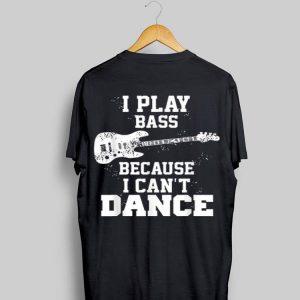 I play bass guitar because i can't dance shirt