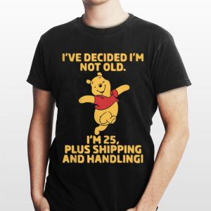 I've Decided I'm Not Old I'm 25 Plus Shipping And Handling Pooh shirt