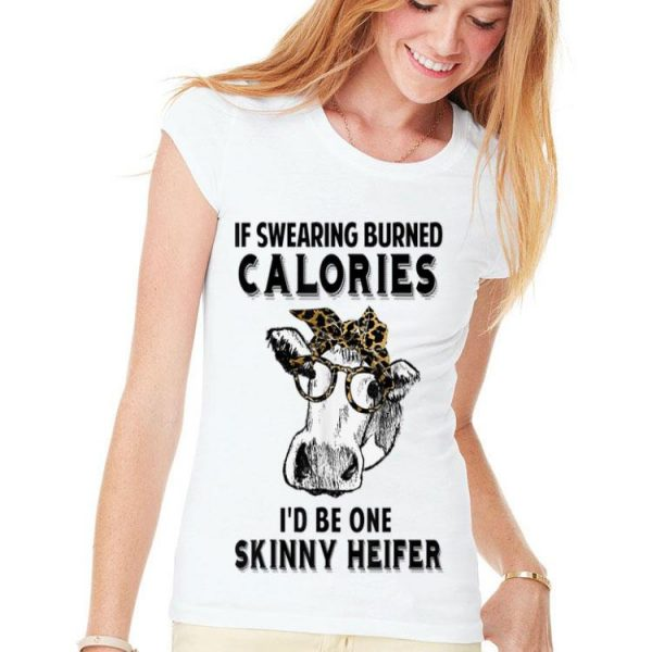 If Swearing Burned Calories I'd Be One Skinny Heifer shirt