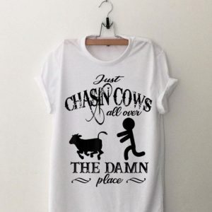 Just Chasin Cows All Over The Damn Place shirt
