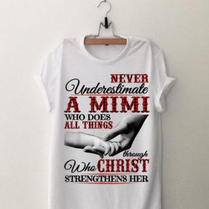 Never Underestimate A Mimi Who Does All Things Though Who Christ shirt