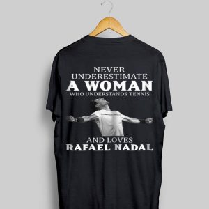 Never Underestimate A Woman Who Understands Tennis And Love Rafael Nadal shirt