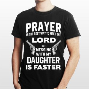 Prayer Is The Best Way To Meet The Lord But Messing With My Daughter Is Faster shirt