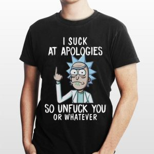 Rick and Morty I Suck At Apologies So Unfuck You Or Whatever shirt