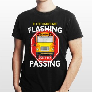 School Bus Driver If Lights Are Flashing Don't Try Passing shirt