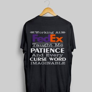 Working At Fedex Taught Me Patience And Every Curse Word shirt