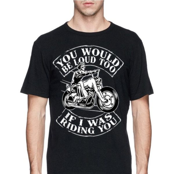 You Would Be Loud Too If I Was Riding You Skull Motorbike shirt