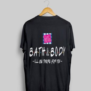 Bath And Body I'll Be There For You shirt