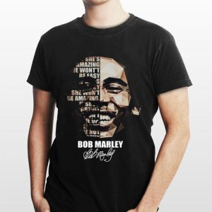 Bob Marley If She's Amazing She Won't Be Easy If She's Easy She Won't Be Amazing Signature shirt