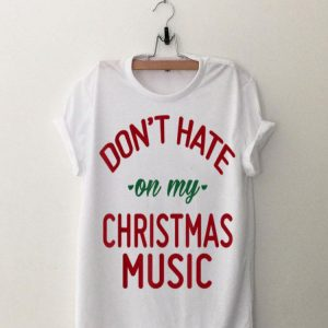 Don't Hate On My Christmas Music shirt