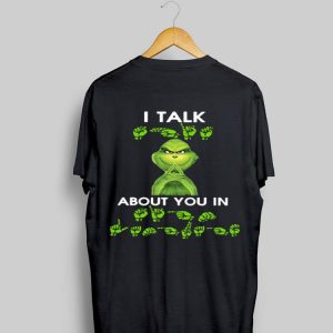 Grinch I Talk About You In Sign Language shirt